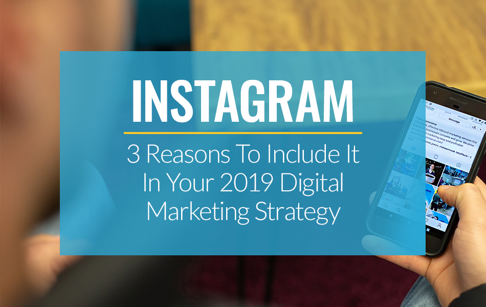 3 Reasons To Include Instagram In Your 2019 Digital Marketing Strategy