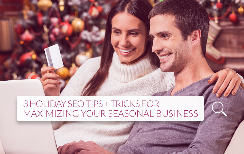 3 Holiday SEO Tips + Tricks for Maximizing Your Seasonal Business