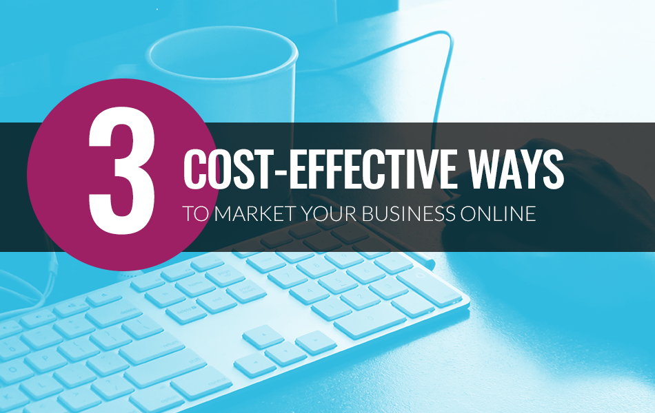 3 Cost-Effective Ways to Market Your Business Online