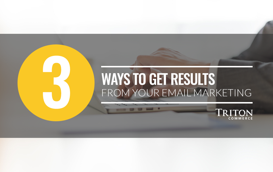 3 Ways to Get Results from Your Email Marketing Campaigns