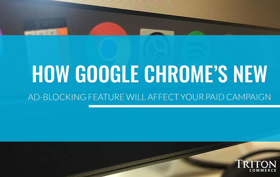 How Google Chrome's New Ad-Blocking Feature Will Affect Your Paid Campaign