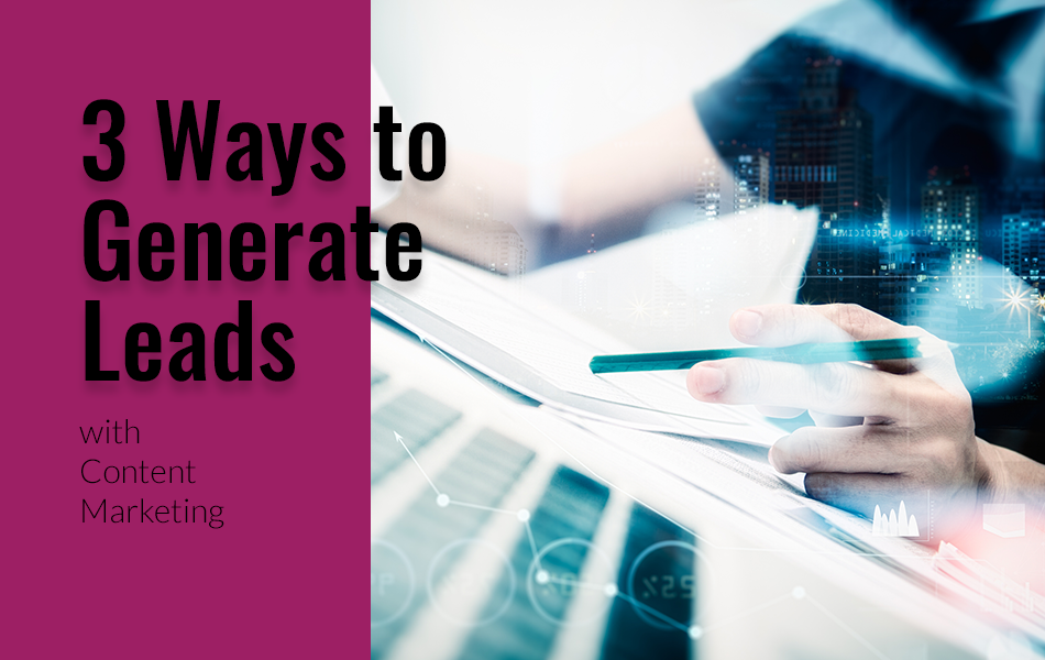 3 Ways to Generate Leads with Content Marketing