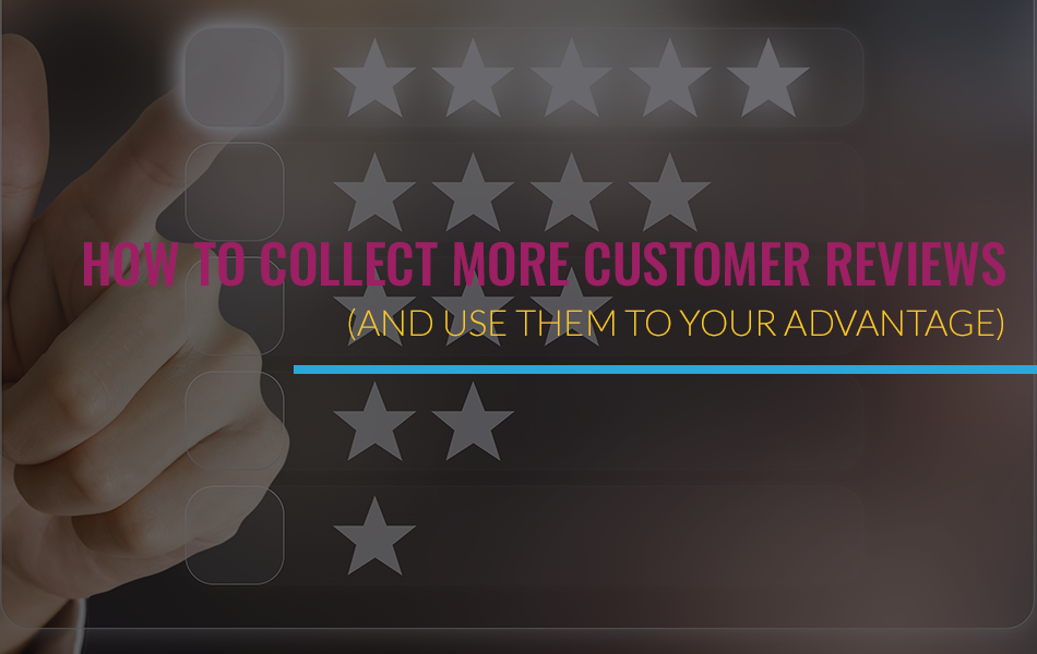 How To Collect More Customer Reviews (And Use Them To Your Advantage)